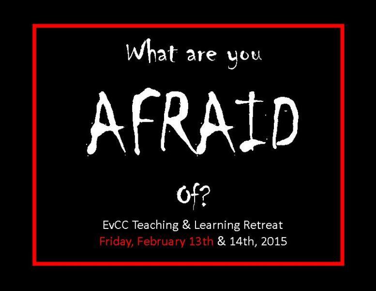 Image of the text, what are you afraid of? EvCC Teaching and Learning Retreat Friday, February 13th & 14th, 2015